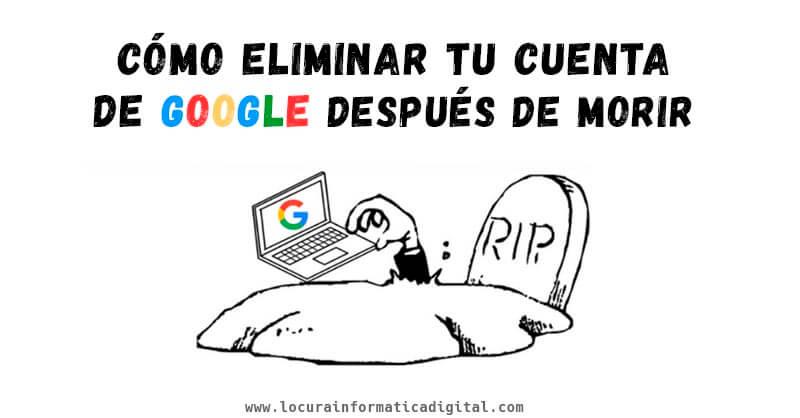 Cómo eliminar tu cuenta de Google después de morir