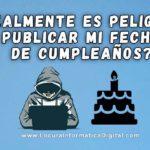 ¿Realmente es Peligroso Compartir la Fecha de tu Cumpleaños en Internet?